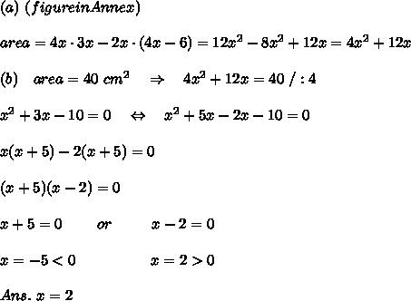(a)\ (figure in Annex) \\\\ area=4x\cdot 3x-2x\cdot(4x-6)=12x^2-8x^2+12x=4x^2+12x\\\\(b)\ \ \ area=40\ cm^2\ \ \ \Rightarrow\ \ \ 4x^2+12x=40\ /:4\\\\x^2+3x-10=0\ \ \ \Leftrightarrow\ \ \ x^2+5x-2x-10=0\\\\x(x+5)-2(x+5)=0\\\\(x+5)(x-2)=0\\\\x+5=0\ \ \ \ \ \ \ or\ \ \ \ \ \ \ \ x-2=0\\\\x=-5<0\ \ \ \ \ \ \ \ \ \ \ \ \ \ \ x=2>0\\\\Ans.\ x=2