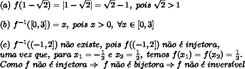 (a)\ f(1-\sqrt{2})=|1-\sqrt{2}|=\sqrt{2}-1,\ pois\ \sqrt{2} > 1\\ (b)\ f^{-1}([0,3])=x,\ pois\ x>0,\ \forall x \in [0,3] \\ (c)\ f^{-1}((-1,2])\ n\~ao\ existe,\ pois\ f((-1,2])\ n\~ao\ \'e\ injetora,\ uma\ vez\ que,\ para\ x_1=-\frac12\ e\ x_2=\frac12,\ temos\ f(x_1)=f(x_2)=\frac12.\ Como\ f\ n\~ao\ \'e\ injetora \Rightarrow\ f\ n\~ao\ \'e\ bijetora \Rightarrow f\ n\~ao\ \'e\ invers\'ivel