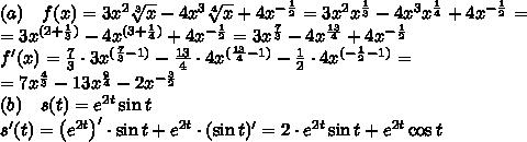 (a)\quad f(x)=3x^2\sqrt[3]x-4x^3\sqrt[4]x+4x^{-\frac12}=3x^2x^{\frac13}-4x^3x^{\frac14}+4x^{-\frac12}=\\ =3x^{(2+\frac13)}-4x^{(3+\frac14)}+4x^{-\frac12}=3x^{\frac73}-4x^{\frac{13}4}+4x^{-\frac12}\\ f'(x)=\frac73\cdot3x^{(\frac73-1)}-\frac{13}4\cdot4x^{(\frac{13}4-1)}-\frac12\cdot4x^{(-\frac12-1)}=\\ =7x^{\frac43}-13x^{\frac94}-2x^{-\frac32}\\ (b)\quad s(t)=e^{2t}\sin t\\ s'(t)=\left(e^{2t}\right)'\cdot\sin t+e^{2t}\cdot(\sin t)'=2\cdot e^{2t}\sin t+e^{2t}\cos t