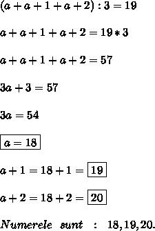(a+a+1+a+2):3=19 \\  \\ a+a+1+a+2=19*3 \\  \\ a+a+1+a+2=57 \\  \\ 3a+3=57 \\  \\ 3a=54 \\  \\ \boxed{a=18} \\  \\ a+1=18+1=\boxed{19 }\\  \\ a+2=18+2=\boxed{20} \\  \\ Numerele\ \ sunt\ \ :\ \ 18,19,20.