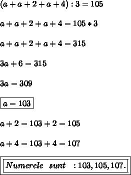 (a+a+2+a+4):3=105 \\  \\ a+a+2+a+4=105*3 \\  \\ a+a+2+a+4=315 \\  \\ 3a+6=315 \\  \\ 3a=309 \\  \\ \boxed{a=103} \\  \\ a+2=103+2=105 \\  \\ a+4=103+4=107 \\  \\ \boxed{\boxed{Numerele\ \ sunt\ \ :103,105,107.}}