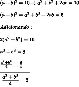 (a+b)^2=10 \rightarrow a^2+b^2+2ab=10\\\\(a-b)^2=a^2+b^2-2ab=6\\\\Adicionando:\\\\2(a^2+b^2)=16\\\\a^2+b^2=8\\\\\frac{a^2+b^2}{4}=\frac{8}{4}\\\\\boxed{\frac{a^2+b^2}{4}=2}