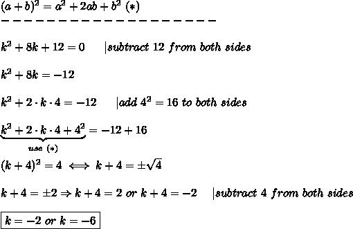(a+b)^2=a^2+2ab+b^2\ (*)\-------------------\\k^2+8k+12=0\ \ \ \ \ |subtract\ 12\ from\ both\ sides\\k^2+8k=-12\\k^2+2\cdot k\cdot4=-12\ \ \ \ \ |add\ 4^2=16\ to\ both\ sides\\\underbrace{k^2+2\cdot k\cdot4+4^2}_{use\ (*)}=-12+16\\(k+4)^2=4\iff k+4=\pm\sqrt4\\k+4=\pm2\Rightarrow k+4=2\ or\ k+4=-2\ \ \ \ |subtract\ 4\ from\ both\ sides\\\boxed{k=-2\ or\ k=-6}