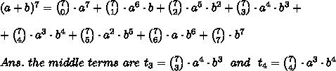 (a+b)^7={7\choose 0}\cdot a^7+{7\choose 1}\cdot a^6\cdot b+{7\choose 2}\cdot a^5\cdot b^2+{7\choose 3}\cdot a^4\cdot b^3+\\\\+{7\choose 4}\cdot a^3\cdot b^4+{7\choose 5}\cdot a^2\cdot b^5+{7\choose 6}\cdot a\cdot b^6+{7\choose 7}\cdot b^7\\\\Ans.\ the\ middle\ terms\ are\ t_3={7\choose 3}\cdot a^4\cdot b^3\ \ and\ \ t_4={7\choose 4}\cdot a^3\cdot b^4