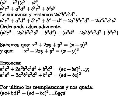 (a^2+b^2)(c^2+d^2)a^2c^2+a^2d^2 +b^2c^2+b^2d^2Le sumamos y restamos 2a^2b^2c^2d^2.a^2c^2+a^2d^2 +b^2c^2+b^2+d^2+2a^2b^2c^2d^2-2a^2b^2c^2d^2Ordenando adecuadamente.(a^2c^2+2a^2b^2c^2d^2 + b^2d^2) + (a^2d^2-2a^2b^2c^2d^2+b^2c^2)\ \Sabemos que: x^2+2xy+y^2 =(x+y)^2y que: \  \  \   \   \  x^2-2xy+y^2 =(x-y)^2\ \ Entonces:a^2c^2+2a^2b^2c^2d^2 + b^2d^2=(ac+bd)^2... y;a^2d^2-2a^2b^2c^2d^2+b^2c^2=(ad-bc)^2\ \Por ultimo los reemplazamos y nos queda:(ac+bd)^2+(ad-bc)^2....Lqqd