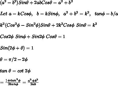(a^2-b^2)Sin\theta+2abCos\theta=a^2+b^2\\\\Let\ a=kCos\phi,\ \ b=kSin\phi,\ \ a^2+b^2=k^2,\ \ tan\phi=b/a\\\\k^2(Cos^2\phi-Sin^2\phi)Sin\theta+2k^2Cos\phi\ Sin\phiSin\theta=k^2\\\\Cos2\phi\ Sin\phi+Sin2\phi\ Cos\theta=1\\\\Sin(2\phi+\theta)=1\\\\ \theta=\pi/2-2\phi\\\\tan\ \theta=cot\ 2\phi\\\\=\frac{1+tan^2\phi}{2tan\phi}=\frac{a^2+b^2}{2ab}