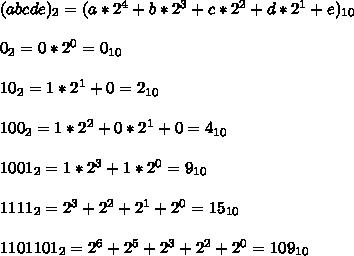 (a b c d e)_2= (a* 2^4 + b * 2^3 + c * 2^2 + d * 2^1 + e)_{10}\\ \\0_2 = 0 * 2^0 = 0_{10}\\ \\10_{2} = 1* 2^1 + 0 = 2_{10}\\ \\100_2 = 1*2^2+0*2^1+0=4_{10}\\ \\1001_2=1*2^3+1*2^0=9_{10}\\ \\1111_2=2^3+2^2+2^1+2^0 = 15_{10}\\ \\1101101_2=2^6+2^5+2^3+2^2+2^0=109_{10}\\