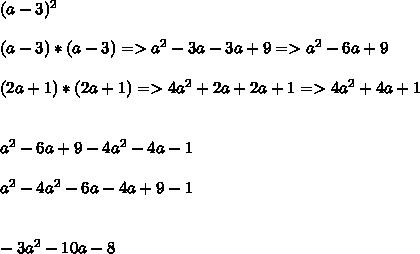 (a-3)^2\\  \\ (a - 3) * (a - 3) => a^2 -3a - 3a + 9 => a^ 2 - 6a + 9\\  \\ (2a+1)*(2a+1) => 4a^2 + 2a + 2a + 1 => 4a^2 +4a + 1 \\  \\  \\  a^2 - 6a + 9 - 4a^2 - 4a - 1  \\  \\ a^2 - 4a^2 -6a - 4a + 9 - 1   \\ \\  \\ -3a^2 -10a  - 8
