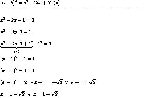 (a-b)^2=a^2-2ab+b^2\ (*)\\------------------------------\\\\x^2-2x-1=0\\\\x^2-2x\cdot1=1\\\\\underbrace{x^2-2x\cdot1+1^2}_{(*)}-1^2=1\\\\(x-1)^2-1=1\\\\(x-1)^2=1+1\\\\(x-1)^2=2\Rightarrow x-1=-\sqrt2\ \vee\ x-1=\sqrt2\\\\\underline{\underline{x=1-\sqrt2\ \vee\ x=1+\sqrt2}}