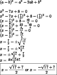(a-b)^2=a^2-2ab+b^2 \\ \\ x^2-7x+8=0 \\x^2-7x+(\frac{7}{2})^2+8-(\frac{7}{2})^2=0 \\(x-\frac{7}{2})^2+8-\frac{49}{4}=0 \\(x-\frac{7}{2})^2+\frac{32}{4}-\frac{49}{4}=0 \\(x-\frac{7}{2})^2-\frac{17}{4}=0 \\(x-\frac{7}{2})^2=\frac{17}{4} \\x-\frac{7}{2}=\pm \sqrt{\frac{17}{4}} \\x-\frac{7}{2}=\pm \frac{\sqrt{17}}{2} \\x=\pm \frac{\sqrt{17}}{2} + \frac{7}{2} \\x=\frac{\pm \sqrt{17}+ 7}{2} \\\boxed{x=\frac{\sqrt{17}+7}{2} \hbox{ or } x=\frac{-\sqrt{17}+7}{2}}