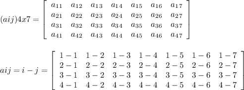 (aij)4x7 = \left[\begin{array}{ccccccc}a_1_1&a_1_2&a_1_3&a_1_4&a_1_5&a_1_6&a_1_7\\a_2_1&a_2_2&a_2_3&a_2_4&a_2_5&a_2_6&a_2_7\\a_3_1&a_3_2&a_3_3&a_3_4&a_3_5&a_3_6&a_3_7\\a_4_1&a_4_2&a_4_3&a_4_4&a_4_5&a_4_6&a_4_7\end{array}\right] \\\\\\aij= i-j  = \left[\begin{array}{ccccccc}1-1&1-2&1-3&1-4&1-5&1-6&1-7\\2-1&2-2&2-3&2-4&2-5&2-6&2-7\\3-1&3-2&3-3&3-4&3-5&3-6&3-7\\4-1&4-2&4-3&4-4&4-5&4-6&4-7\end{array}\right]