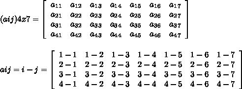 (aij)4x7 = \left[\begin{array}{ccccccc}a_1_1&a_1_2&a_1_3&a_1_4&a_1_5&a_1_6&a_1_7\\a_2_1&a_2_2&a_2_3&a_2_4&a_2_5&a_2_6&a_2_7\\a_3_1&a_3_2&a_3_3&a_3_4&a_3_5&a_3_6&a_3_7\\a_4_1&a_4_2&a_4_3&a_4_4&a_4_5&a_4_6&a_4_7\end{array}\right] \\\\\\aij= i-j  = \left[\begin{array}{ccccccc}1-1&1-2&1-3&1-4&1-5&1-6&1-7\\2-1&2-2&2-3&2-4&2-5&2-6&2-7\\3-1&3-2&3-3&3-4&3-5&3-6&3-7\\4-1&4-2&4-3&4-4&4-5&4-6&4-7\end{array}\right]