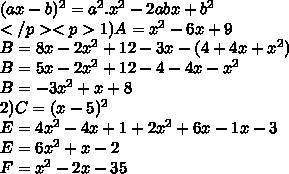 (ax-b)^2=a^2.x^2 - 2abx + b^2 \\ </p><p> 1)A=x^2-6x+9\\ B=8x-2x^2+12-3x-(4+4x+x^2) \\ B=5x-2x^2+12-4-4x-x^2\\ B=-3x^2+x+8 \\2) C=(x-5)^2\\ E=4x^2-4x+1+2x^2+6x-1x-3 \\E=6x^2+x-2\\ F=x^2-2x-35