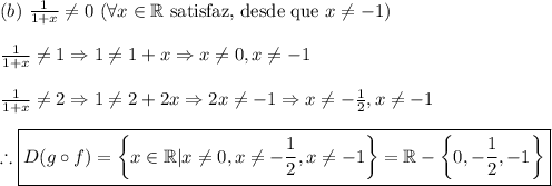 (b)\ \frac1{1+x}\neq0\ (\forall x\in\mathbb{R}\text{ satisfaz, desde que }x\neq-1)\\ \frac{1}{1+x} \neq 1 \Rightarrow 1\neq1+x\Rightarrow x\neq0,x\neq-1\\ \frac{1}{1+x} \neq 2 \Rightarrow 1\neq2+2x\Rightarrow 2x\neq-1 \Rightarrow x\neq-\frac12,x\neq-1\\ \therefore \boxed{D(g\circ f)=\left\{x\in\mathbb{R}|x\neq0,x\neq-\frac12,x\neq-1\right\}=\mathbb{R}-\left\{0,-\frac12,-1\right\}}