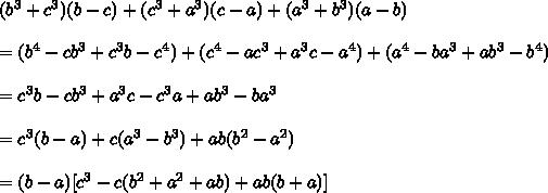(b^3+c^3)(b-c)+(c^3+a^3)(c-a)+(a^3+b^3)(a-b)\\\\=(b^4-cb^3+c^3b-c^4)+(c^4-ac^3+a^3c-a^4)+(a^4-ba^3+ab^3-b^4)\\\\=c^3b-cb^3+a^3c-c^3a+ab^3-ba^3\\\\=c^3(b-a)+c(a^3-b^3)+ab(b^2-a^2)\\\\=(b-a)[c^3-c(b^2+a^2+ab)+ab(b+a)]\\