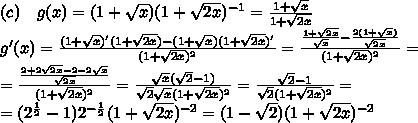 (c)\quad g(x)=(1+\sqrt x)(1+\sqrt{2x})^{-1}=\frac{1+\sqrt x}{1+\sqrt{2x}}\\ g'(x)=\frac{(1+\sqrt x)'(1+\sqrt {2x})-(1+\sqrt x)(1+\sqrt {2x})'}{(1+\sqrt{2x})^2}=\frac{\frac{1+\sqrt{2x}}{\sqrt x}-\frac{2(1+\sqrt x)}{\sqrt{2x}}}{(1+\sqrt{2x})^2}=\\ =\frac{\frac{2+2\sqrt{2x}-2-2\sqrt x}{\sqrt{2x}}}{(1+\sqrt{2x})^2}=\frac{\sqrt x(\sqrt{2}-1)}{\sqrt2\sqrt x(1+\sqrt{2x})^2}=\frac{\sqrt{2}-1}{\sqrt2(1+\sqrt{2x})^2}=\\ =(2^{\frac12}-1)2^{-\frac12}(1+\sqrt{2x})^{-2}=(1-\sqrt2)(1+\sqrt{2x})^{-2}