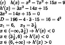 (c)\quad h(x)=x^3-7x^2+15x-9\\ h'(x)=3x^2-14x+15\\ 3x^2-14x+15=0\\ D=196-4\cdot3\cdot15=16=4^2\\ x_1=6,\quad x_2=3\frac13\\ x\in(-\infty,3\frac13)\Rightarrow h'(x)<0\\ x\in(3\frac13,6)\Rightarrow h'(x)<0\\ x\in(6,+\infty)\Rightarrow h'(x)>0