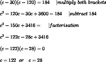 (c-30)(c-120)=184\ \ \ \   multiply \ both\ brackets\\\\c^2-120c-30c+3600=184\ \ \ \   subtract\ 184\\\\c^2-150c+3416=\ \ \ \    factorisation\\\\c^2-122c-28c+3416 \\\\(c-122)(c-28)=0\\\\c=122\ \ or\ \ \ c=28