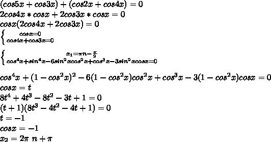 (cos5x+cos3x)+(cos2x+cos4x)=0\\2cos4x*cosx+2cos3x*cosx=0\\cosx(2cos4x+2cos3x)=0\\ \left \{ {{cosx=0} \atop {cos4x+cos3x=0}} \right. \\\\ \left \{ {{x_{1}=\pi \*n-\frac{\pi}{2}} \atop {cos^4x+sin^4x-6sin^2xcos^2x+cos^3x-3sin^2xcosx=0}} \right. \\\\cos^4x+(1-cos^2x)^2-6(1-cos^2x)cos^2x+cos^3x-3(1-cos^2x)cosx=0\\cosx=t\\8t^4+4t^3-8t^2-3t+1=0\\(t+1)(8t^3-4t^2-4t+1)=0\\t=-1\\cosx=-1\\x_{2}=2\pi\ n+\pi\\\\