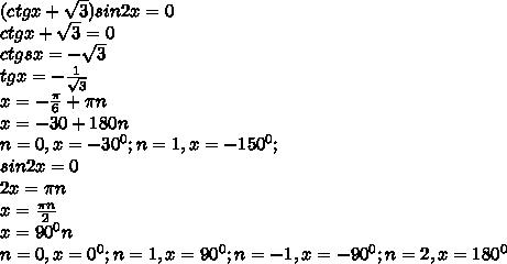 (ctgx+ \sqrt{3} )sin2x=0 \\ ctgx+ \sqrt{3} =0 \\ ctgsx=- \sqrt{3}  \\ tgx=- \frac{1}{ \sqrt{3} }  \\ x=- \frac{ \pi }{6} + \pi n \\ x=-30+180n \\ n=0,x=- 30^{0}; n=1,x=- 150^{0} ; \\ sin2x=0 \\ 2x=  \pi n  \\ x= \frac{ \pi n}{2}  \\ x= 90^{0} n \\ n=0,x= 0^{0} ;n=1,x= 90^{0} ;n=-1,x=- 90^{0} ;n=2,x= 180^{0}