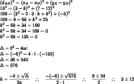 (d_{AB})^{2}=(x_{A}-x_{B})^{2}+(y_{A}-y_{B})^{2}\\13^{2}=(3-k)^{2}+(7-12)^{2}\\169=(3^{2}-2\cdot3\cdot k+k^{2})+(-5)^{2}\\169=9-6k+k^{2}+25\\k^{2}-6k+34=169\\k^{2}-6k+34-169=0\\k^{2}-6k-135=0\\\\\Delta=b^{2}-4ac\\\Delta=(-6)^{2}-4\cdot1\cdot(-135)\\\Delta=36+540\\\Delta=576\\\\k=\dfrac{-b\pm\sqrt{\Delta}}{2a}~~~\therefore~~~\dfrac{-(-6)\pm\sqrt{576}}{2\cdot1}~~~\therefore~~~\dfrac{6\pm24}{2}~~~\therefore~~~3\pm12