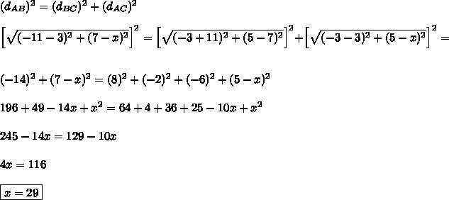 (d_{AB})^2=(d_{BC})^2+(d_{AC})^2\\\\\left[\sqrt{(-11-3)^2+(7-x)^2}\right]^2=\left[\sqrt{(-3+11)^2+(5-7)^2}\right]^2+\left[\sqrt{(-3-3)^2+(5-x)^2}\right]^2=\\\\(-14)^2+(7-x)^2=(8)^2+(-2)^2+(-6)^2+(5-x)^2\\\\196+49-14x+x^2=64+4+36+25-10x+x^2\\\\245-14x=129-10x\\\\4x=116\\\\\boxed{x=29}