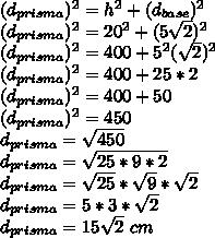 (d_{prisma})^{2}=h^{2}+(d_{base})^{2}\\(d_{prisma})^{2}=20^{2}+(5\sqrt{2})^{2}\\(d_{prisma})^{2}=400+5^{2}(\sqrt{2})^{2}\\(d_{prisma})^{2}=400+25*2\\(d_{prisma})^{2}=400+50\\(d_{prisma})^{2}=450\\d_{prisma}=\sqrt{450}\\d_{prisma}=\sqrt{25*9*2}\\d_{prisma}=\sqrt{25}*\sqrt{9}*\sqrt{2}\\d_{prisma}=5*3*\sqrt{2}\\d_{prisma}=15\sqrt{2}~cm