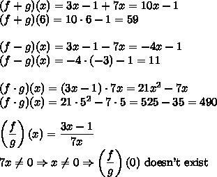 (f+g)(x)=3x-1+7x=10x-1\\(f+g)(6)=10\cdot6-1=59\\\\(f-g)(x)=3x-1-7x=-4x-1\\(f-g)(x)=-4\cdot(-3)-1=11\\\\(f\cdot g)(x)=(3x-1)\cdot7x=21x^2-7x\\(f\cdot g)(x)=21\cdot5^2-7\cdot5=525-35=490\\\\\left( \dfrac{f}{g}\right)(x)=\dfrac{3x-1}{7x}\\7x\not=0 \Rightarrow x\not=0 \Rightarrow \left( \dfrac{f}{g}\right)(0) \text{ doesn't exist}
