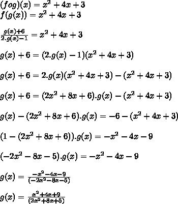 (fog)(x)=x^2+4x+3\\f(g(x))=x^2+4x+3\\\\ \frac{g(x)+6}{2.g(x)-1}=x^2+4x+3\\\\g(x)+6=(2.g(x)-1)(x^2+4x+3)\\\\g(x)+6=2.g(x)(x^2+4x+3)-(x^2+4x+3)\\\\g(x)+6=(2x^2+8x+6).g(x)-(x^2+4x+3)\\\\g(x)-(2x^2+8x+6).g(x)=-6-(x^2+4x+3)\\\\(1-(2x^2+8x+6)).g(x)=-x^2-4x-9\\\\(-2x^2-8x-5).g(x)=-x^2-4x-9\\\\g(x)= \frac{ -x^2-4x-9}{(-2x^2-8x-5)}\\\\g(x)= \frac{ x^2+4x+9}{(2x^2+8x+5)}\\\\