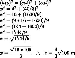 (hip)^{2}=(cat)^{2}+(cat)^{2}\\x^{2}=4^{2}+(40/3)^{2}\\x^{2}=16+(1600/9)\\x^{2}=(9*16+1600)/9\\x^{2}=(144+1600)/9\\x^{2}=1744/9\\x=\sqrt{1744/9}\\\\x=\dfrac{\sqrt{16*109}}{3}~~\therefore~~x=\dfrac{4}{3}\sqrt{109}~m