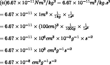 (ii)6.67 \times 10^{-11} Nm^2/kg^2=6.67 \times 10^{-11} m^3/kg.s^2\\ \\ =6.67 \times 10^{-11}  \times 1m^3 \times  \frac{1}{1 kg} \times  \frac{1}{1 s^2}\\ \\ =6.67 \times 10^{-11}  \times (100cm)^3 \times  \frac{1}{1000g} \times  \frac{1}{1 s^2}\\ \\ =6.67 \times 10^{-11}  \times 10^6cm^3 \times  10^{-3}g^{-1}} \times   s^{-2}}\\ \\ =6.67 \times 10^{-11}  \times 10^3\ cm^3 g^{-1}}  s^{-2}}\\ \\ =6.67 \times 10^{-8}\ cm^3 g^{-1}}  s^{-2}}