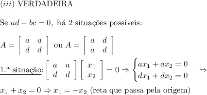 (iii)\ \text{\underline{VERDADEIRA}}\\\\\text{Se }ad-bc=0,\text{ h\'a 2 situa\c{c}\~oes poss\'iveis:}\\\\ A=\left[\begin{array}{cc}a&a\\d&d\end{array}\right]\text{ ou }A=\left[\begin{array}{cc}a&d\\a&d\end{array}\right] \\\\ \text{\underline{1.\ª situa\c{c}\~ao}:}\left[\begin{array}{cc}a&a\\d&d\end{array}\right]\left[\begin{array}{c}x_1\\x_2\end{array}\right]=0\Rightarrow \begin{cases}ax_1+ax_2=0\\dx_1+dx_2=0\end{cases} \Rightarrow \\\\ x_1+x_2=0 \Rightarrow x_1=-x_2\text{ (reta que passa pela origem)}