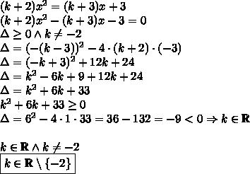 (k+2)x^2=(k+3)x+3\\(k+2)x^2-(k+3)x-3=0\\\Delta\geq0 \wedge k\not=-2\\\Delta=(-(k-3))^2-4\cdot(k+2)\cdot(-3)\\\Delta=(-k+3)^2+12k+24\\\Delta=k^2-6k+9+12k+24\\\Delta=k^2+6k+33\\k^2+6k+33\geq0\\\Delta=6^2-4\cdot1\cdot33=36-132=-9<0 \Rightarrow k\in \mathbb{R}\\\\\k\in \mathbb{R} \wedge k\not =-2\\\boxed{k\in \mathbb{R}\setminus\{-2\}}