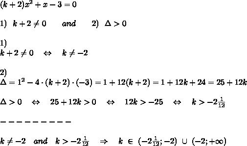 (k+2)x^2 +x-3=0\\\\1)\ \ k+2 \neq 0\ \ \ \ \ \ and\ \ \ \ \ \ 2)\ \ \Delta>0\\\\1)\\k+2 \neq 0\ \ \ \Leftrightarrow\ \ \ k \neq -2\\\\2)\\ \Delta=1^2-4\cdot(k+2)\cdot(-3)=1+12(k+2)=1+12k+24=25+12k\\\\\Delta>0\ \ \ \Leftrightarrow\ \ \ 25+12k>0\ \ \ \Leftrightarrow\ \ \ 12k>-25\ \ \ \Leftrightarrow\ \ \ k>-2 \frac{1}{12} \\\\---------\\\\k \neq -2\ \ \ and\ \ \ k>-2 \frac{1}{12}\ \ \ \Rightarrow\ \ \ k\ \in\ (-2 \frac{1}{12} ; -2)\ \cup\ (-2; +\infty)