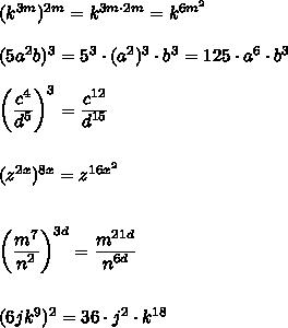 (k^{3m})^{2m}=k^{3m\cdot2m}=k^{6m^2}\\\\(5a^2b)^3=5^3\cdot(a^2)^3\cdot b^3=125\cdot a^6\cdot b^3\\\\\bigg{(} \frac{\big{c^4}}{\big{d^5}} \bigg{)}^3=\frac{\big{c^{12}}}{\big{d^{15}}} \\\\\\ (z^{2x})^{8x}=z^{16x^2}\\\\\\ \bigg{(} \frac{\big{m^7}}{\big{n^2}} \bigg{)}^{3d}=\frac{\big{m^{21d}}}{\big{n^{6d}}} \\\\\\ (6jk^9)^2=36\cdot j^2\cdot k^{18}