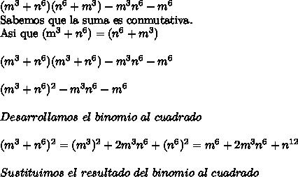 (m^3+n^6)(n^6+m^3)-m^3n^6-m^6Sabemos que la suma es conmutativa.\\ Asi que (m^3+n^6)=(n^6+m^3)\\ \\(m^3+n^6)(m^3+n^6)-m^3n^6-m^6\\ \\(m^3+n^6)^2-m^3n^6-m^6\\ \\Desarrollamos\ el\ binomio\ al\ cuadrado\\ \\(m^3+n^6)^2=(m^3)^2+2m^3n^6+(n^6)^2=m^6+2m^3n^6+n^{12}\\ \\Sustituimos\ el\ resultado\ del\ binomio\ al\ cuadrado