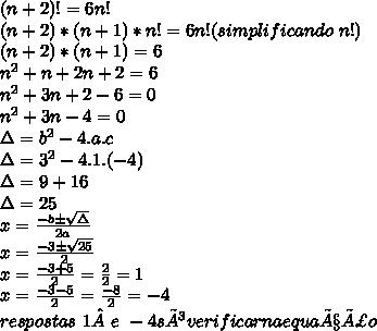 (n+2)!=6n!\\\ (n+2)*(n+1)*n!=6n! (simplificando\,\,n!)\\\ (n+2)*(n+1)=6\\ n^2+n+2n+2=6\\\ n^2+3n+2-6=0\\ n^2+3n-4=0\\\ \Delta=b^2-4.a.c\\ \Delta=3^2-4.1.(-4)\\ \Delta=9+16\\ \Delta=25\\ x=\frac{-b\pm\sqrt{\Delta}}{2a}\\ x=\frac{-3\pm\sqrt{25}}{2}\\ x=\frac{-3+5}{2}}=\frac{2}{2}=1\\ x=\frac{-3-5}{2}}=\frac{-8}{2}=-4\\ respostas\,\,1e\,\,-4 só verificar na equação