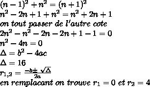 (n-1)^{2}+n^{2}=(n+1) ^{2} \\ n^{2} -2n+1+ n^{2} = n^{2}+2n+1\\on\fait\ tout\ passer\ de\ l'autre\ cote\\2n^{2}-n^{2}-2n-2n+1-1=0\\ n^{2}-4n=0\\\Delta=b^{2}-4ac\\ \Delta=16\\ r_{1,2}= \frac{-b\pm \ \sqrt{\Delta} }{2a}  \\ en\ remplacant\ on \ trouve \ r_{1}=0\ et\  r_{2}=4