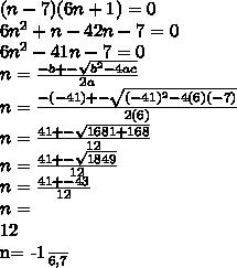 (n-7)(6n+1)=0\\6n^{2}+n-42n-7=0\\6n^{2}-41n-7=0\\n=\frac{-b+-\sqrt{b^{2}-4ac}}{2a}\\n=\frac{-(-41)+-\sqrt{(-41)^{2}-4(6)(-7)}}{2(6)}\\n=\frac{41+-\sqrt{1681+168}}{12}\\n=\frac{41+-\sqrt{1849}}{12}\\n=\frac{41+-43}{12}\\n=\frac{-2,84}}{12}\\n= \frac{-1}{6}, 7