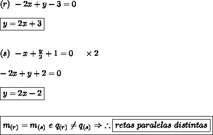 (r) \ -2x+y-3 = 0 \\\\ \boxed{y = 2x+3} \\\\\\ (s) \ -x+\frac{y}{2} +1 = 0 \ \ \ \ \times2 \\\\ -2x+y+2 = 0 \\\\ \boxed{y = 2x-2} \\\\\\ \boxed{m_{(r)} = m_{(s)} \ e \ q_{(r)} \neq q_{(s)} \Rightarrow \ \therefore \boxed{retas \ paralelas \ distintas}}