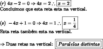 (r) \ 4x-2=0 \Rightarrow  4x=2 \therefore \boxed{x = 2}\\\text{Concluimos que esta reta esta na vertical.}\\\\(s) \ -4x+1=0 \Rightarrow 4x=1 \therefore \boxed{x = \frac{1}{4}}\\\text{Esta reta tamb\'{e}m esta na vertical.}\\\\\Rightarrow \text{Duas retas na vertical: \boxed{\boxed{Paralelas \ distintas}}}