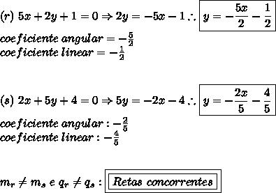 (r) \ 5x+2y+1=0 \Rightarrow 2y=-5x-1 \therefore \boxed{y = -\frac{5x}{2}-\frac{1}{2}}\\coeficiente \ angular = -\frac{5}{2}\\coeficiente \  linear = -\frac{1}{2}\\\\\\(s) \ 2x+5y+4=0 \Rightarrow 5y=-2x-4 \therefore \boxed{y = -\frac{2x}{5}-\frac{4}{5}}}\\coeficiente \ angular: -\frac{2}{5}\\coeficiente \ linear: -\frac{4}{5}\\\\\\m_{r} \neq m_{s} \ e \ q_{r} \neq q_{s}: \boxed{\boxed{Retas \ concorrentes}}