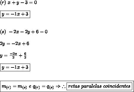 (r) \ x+y-3 = 0 \\\\ \boxed{y = -1x+3} \\\\\\ (s) \ -2x-2y+6=0 \\\\ 2y = -2x+6 \\\\ y = \frac{-2x}{2} + \frac{6}{2} \\\\ \boxed{y = -1x + 3} \\\\\\ \boxed{m_{(r)} = m_{(s)} \ e \ q_{(r)} = q_{(s)} \Rightarrow \ \therefore \boxed{retas \ paralelas \ coincidentes}}