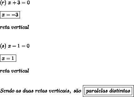 (r) \ x + 3 = 0 \\\\ \boxed{x = -3} \\\\ reta \ vertical \\\\\\ (s) \ x - 1 = 0 \\\\ \boxed{x = 1} \\\\ reta \ vertical \\\\\\ Sendo \ as \ duas \ retas \ verticais, \ s\~{a}o \ \boxed{\boxed{paralelas \ distintas}}