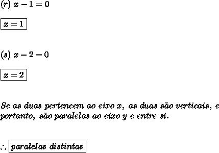(r) \ x-1 = 0 \\\\ \boxed{x=1} \\\\\\ (s) \ x - 2 = 0 \\\\ \boxed{x=2} \\\\\\ Se \ as \ duas \ pertencem \ ao \ eixo \ x, \ as \ duas \ s\~{a}o \ verticais, \ e \ \\ portanto, \ s\~{a}o \ paralelas \ ao \ eixo \ y \ e \ entre \ si. \\\\\\ \therefore \boxed{paralelas \ distintas}