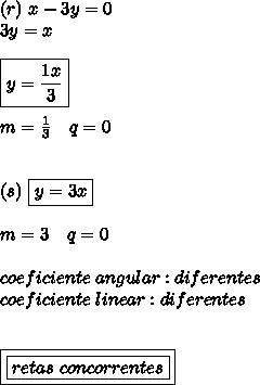 (r) \ x-3y = 0 \\\ 3y = x \\\\ \boxed{y = \frac{1x}{3}} \\\\ m = \frac{1}{3} \ \ \ q = 0 \\\\\\ (s) \ \boxed{y = 3x} \\\\ m = 3 \ \ \ q = 0 \\\\ coeficiente \ angular: diferentes \\ coeficiente \ linear: diferentes \\\\\\ \boxed{\boxed{retas \ concorrentes}}