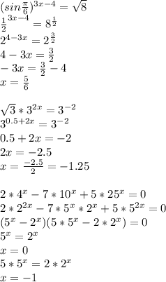 (sin\frac{\pi}{6})^{3x-4}=\sqrt{8}\\\frac{1}{2}^{3x-4}=8^{\frac{1}{2}}\\2^{4-3x}=2^{\frac{3}{2}}\\4-3x=\frac{3}{2}\\-3x=\frac{3}{2}-4\\x=\frac{5}{6}\\\\\sqrt{3}*3^{2x}=3^{-2}\\3^{0.5+2x}=3^{-2} \\0.5+2x=-2\\2x=-2.5\\x=\frac{-2.5}{2}=-1.25\\\\2*4^x-7*10^x+5*25^x=0\\2*2^{2x}-7*5^x*2^x+5*5^{2x}=0\\(5^x-2^x)(5*5^x-2*2^x)=0\\5^x=2^x\\x=0\\5*5^x=2*2^x\\x=-1\\