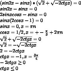 (sin2x-sinx)*( \sqrt{2} + \sqrt{-2ctgx})=0\\sin2x-sinx=0\\ 2sinxcosx-sinx=0\\ sinx(2cosx-1)=0\\ sinx=0,x= \pi n\\ cosx=1/2,x=+- \frac{ \pi }{3} +2 \pi n\\ \sqrt{2} + \sqrt{-2ctgx} =0\\ \sqrt{2} =- \sqrt{-2ctgx}\\ 2=-2ctgx\\ ctgx=-1,x= \frac{3 \pi }{4} \\ -2ctgx \geq 0\\ctgx \leq 0\\