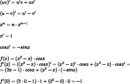 (uv)'=u'v+uv'\\\\ (u-v)'=u'-v'\\\\ x^{n}=n\cdot x^{n-1}\\\\ x'= 1\\\\ cosx'=-sinx\\\\ f(x)=(x^{2}-x)\cdot cosx\\ f'(x)=((x^{2}-x)\cdot cosx)'=(x^{2}-x)'\cdot cosx + (x^{2}-x)\cdot cosx'=\\ =(2x-1)\cdot cosx+(x^{2}-x)\cdot(-sinx)\\\\ f'(0)=(2\cdot0-1)\cdot1+(0^{2}-0)\cdot0=-1