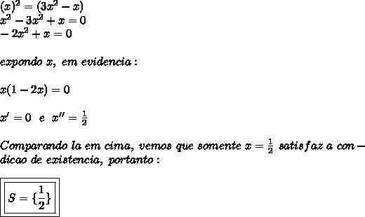 (x) ^{2}=(3 x^{2} -x)\\ x^{2} -3 x^{2} +x=0\\-2 x^{2} +x=0\\\\expondo~x,~em~evidencia:\\\\x(1-2x)=0\\\\x'=0~~e~~x''= \frac{1}{2}\\\\Comparando~la~em~cima,~vemos~que~somente~x= \frac{1}{2}~satisfaz~a~con-\\dicao~de~existencia,~portanto:\\\\\boxed{\boxed{S=\{ \frac{1}{2}\}}}